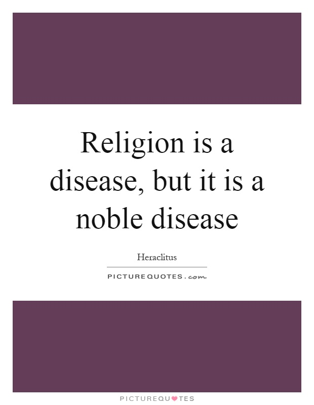 Religion is a disease, but it is a noble disease Picture Quote #1