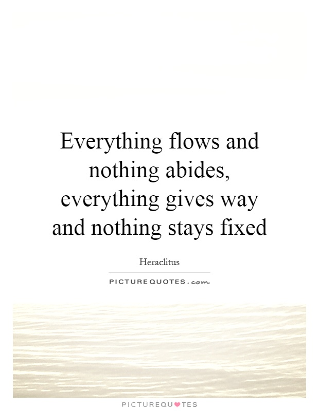 Everything flows and nothing abides, everything gives way and nothing stays fixed Picture Quote #1