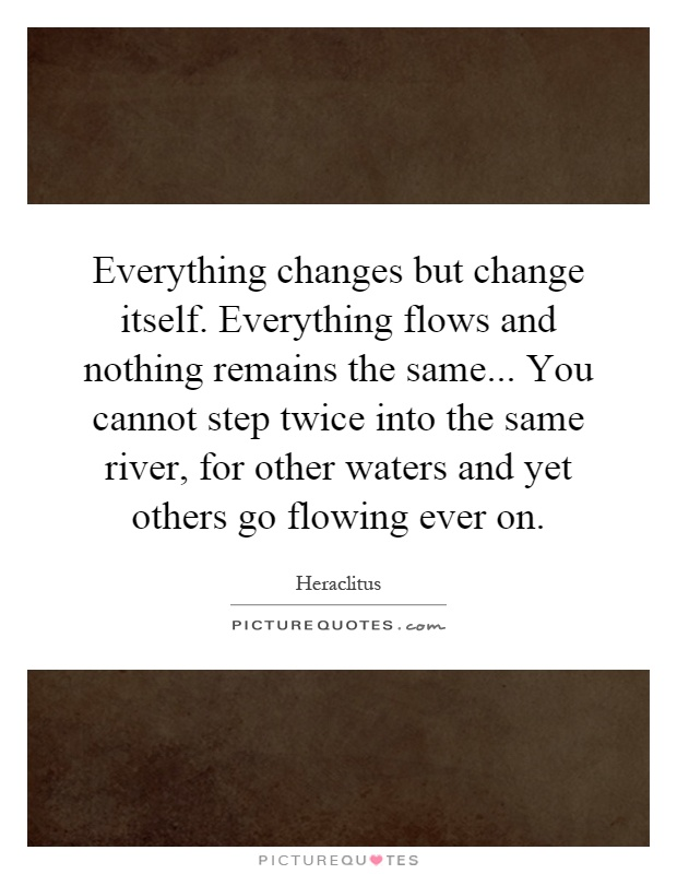Everything changes but change itself. Everything flows and nothing remains the same... You cannot step twice into the same river, for other waters and yet others go flowing ever on Picture Quote #1
