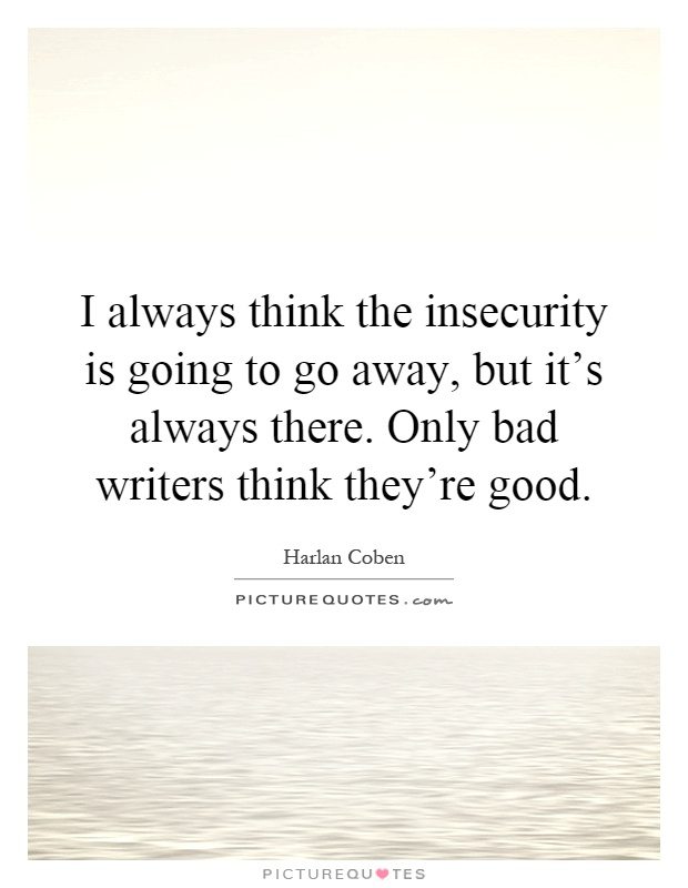 I always think the insecurity is going to go away, but it's always there. Only bad writers think they're good Picture Quote #1