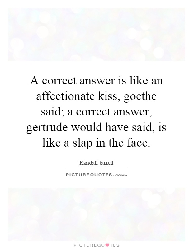 A correct answer is like an affectionate kiss, goethe said; a correct answer, gertrude would have said, is like a slap in the face Picture Quote #1