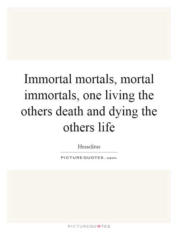 Immortal mortals, mortal immortals, one living the others death and dying the others life Picture Quote #1