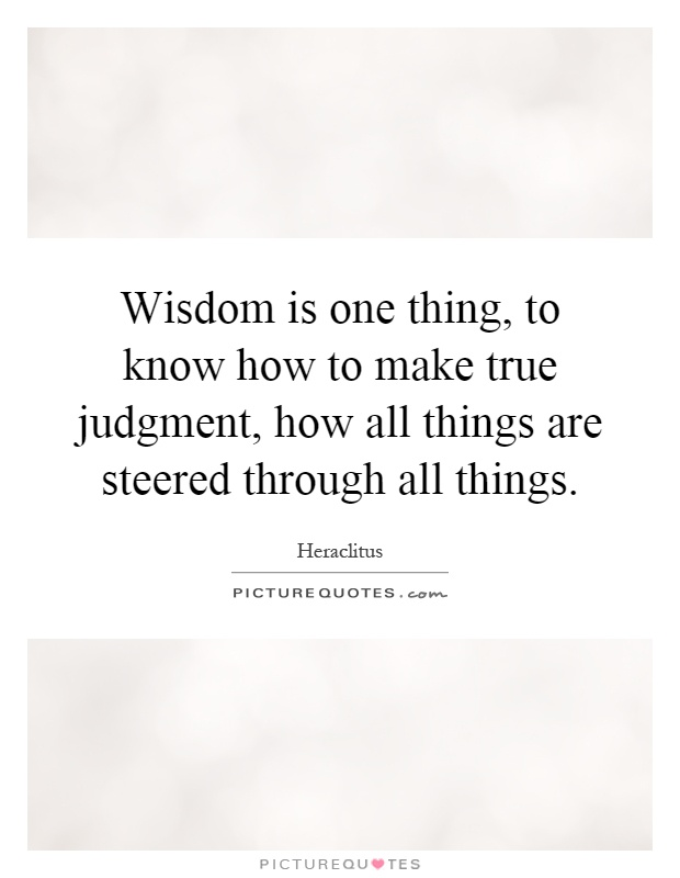 Wisdom is one thing, to know how to make true judgment, how all things are steered through all things Picture Quote #1