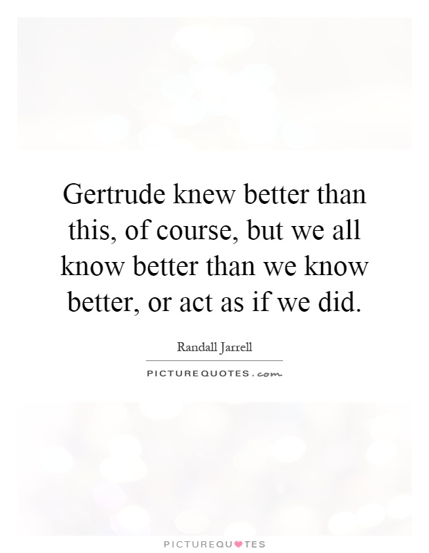 Gertrude knew better than this, of course, but we all know better than we know better, or act as if we did Picture Quote #1