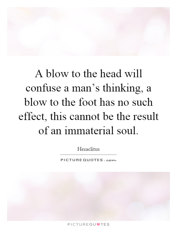 A blow to the head will confuse a man's thinking, a blow to the foot has no such effect, this cannot be the result of an immaterial soul Picture Quote #1