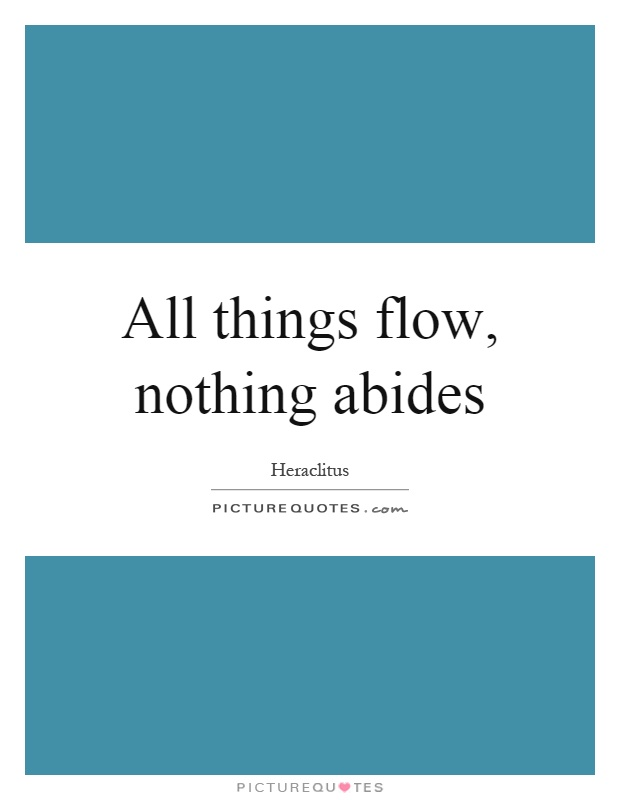 All things flow, nothing abides Picture Quote #1