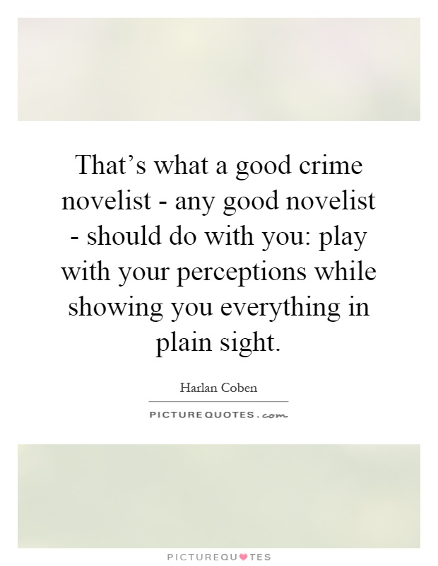 That's what a good crime novelist - any good novelist - should do with you: play with your perceptions while showing you everything in plain sight Picture Quote #1