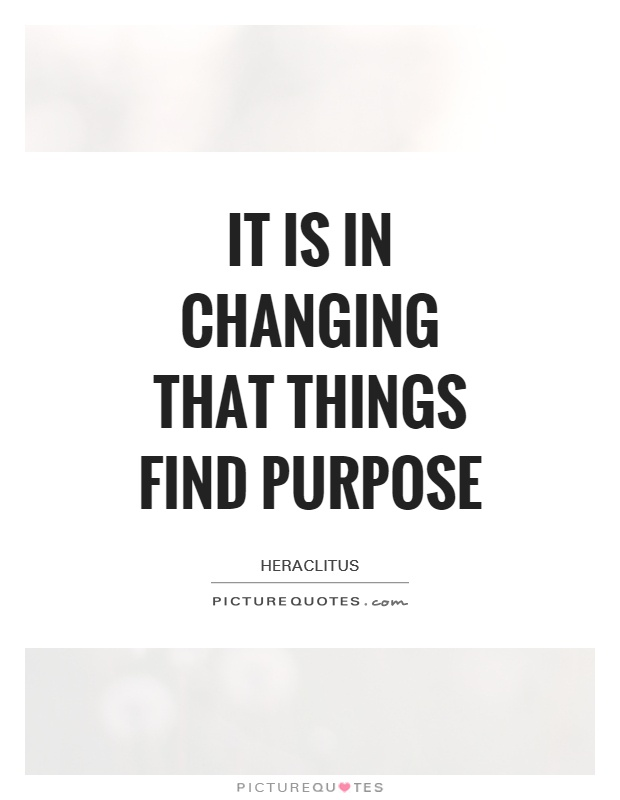 It is in changing that things find purpose Picture Quote #1