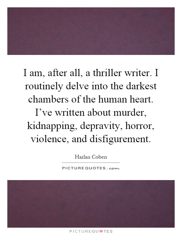 I am, after all, a thriller writer. I routinely delve into the darkest chambers of the human heart. I've written about murder, kidnapping, depravity, horror, violence, and disfigurement Picture Quote #1