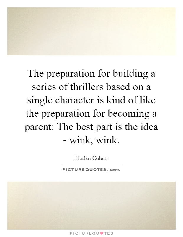 The preparation for building a series of thrillers based on a single character is kind of like the preparation for becoming a parent: The best part is the idea - wink, wink Picture Quote #1