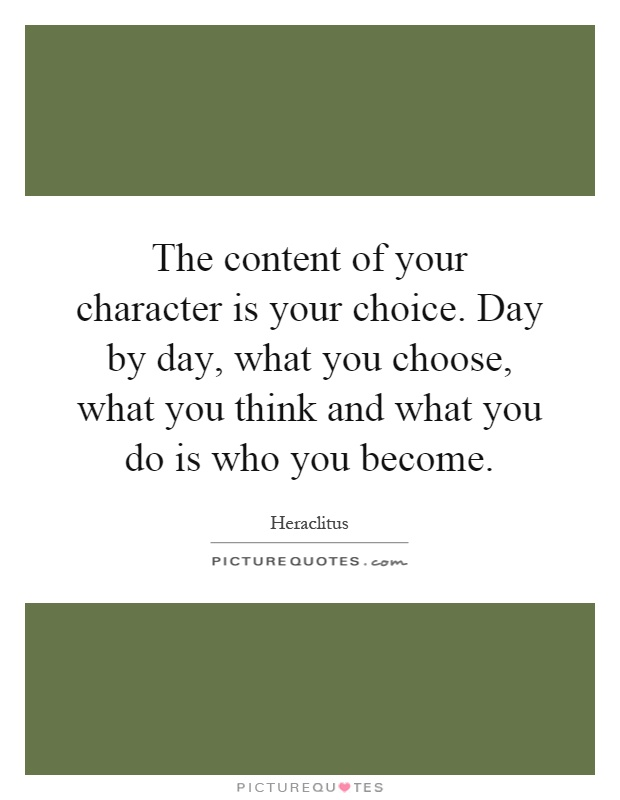 The content of your character is your choice. Day by day, what you choose, what you think and what you do is who you become Picture Quote #1