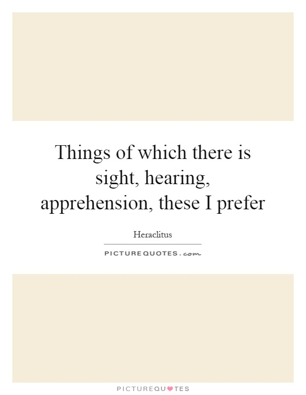 Things of which there is sight, hearing, apprehension, these I prefer Picture Quote #1