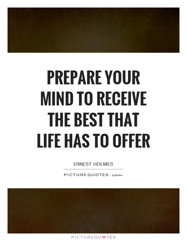 Prepare your mind to receive the best that life has to offer Picture Quote #1