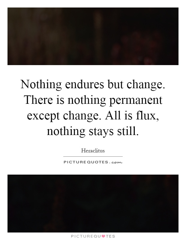 Nothing endures but change. There is nothing permanent except change. All is flux, nothing stays still Picture Quote #1