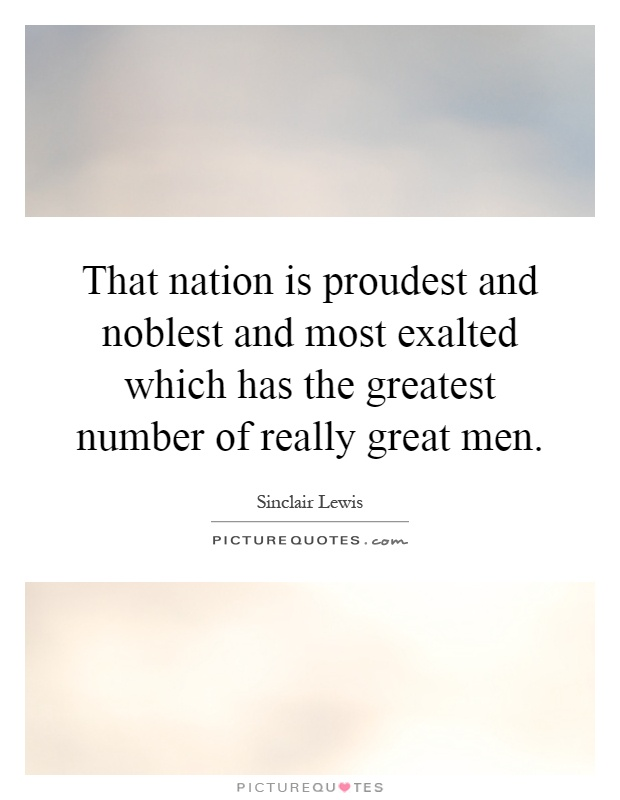 That nation is proudest and noblest and most exalted which has the greatest number of really great men Picture Quote #1