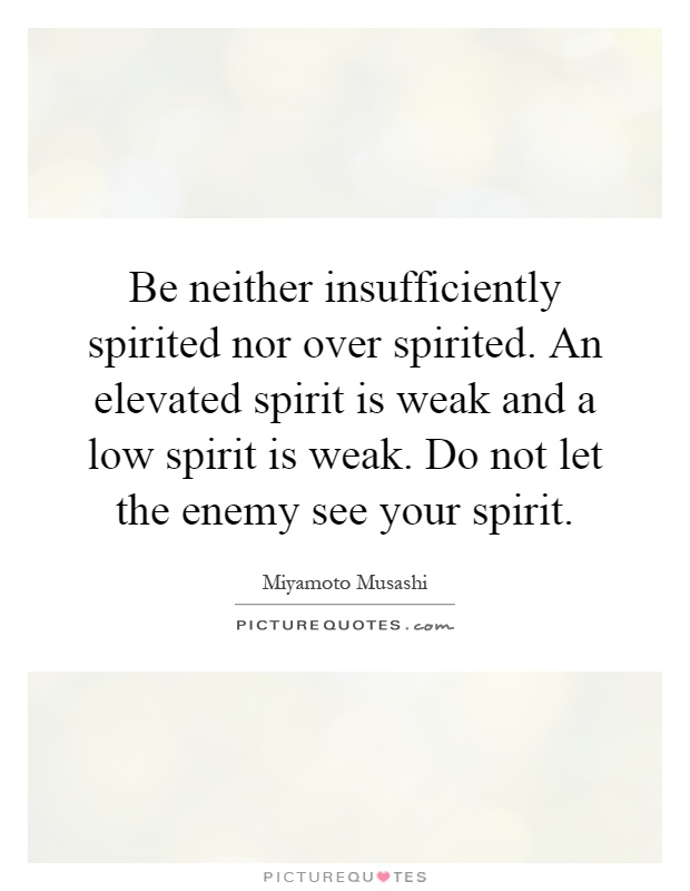 Be neither insufficiently spirited nor over spirited. An elevated spirit is weak and a low spirit is weak. Do not let the enemy see your spirit Picture Quote #1