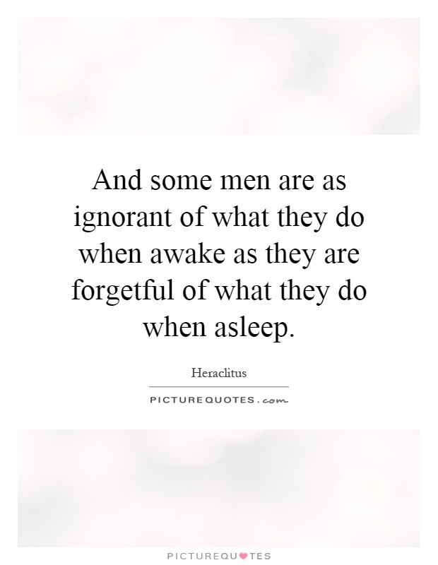 And some men are as ignorant of what they do when awake as they are forgetful of what they do when asleep Picture Quote #1