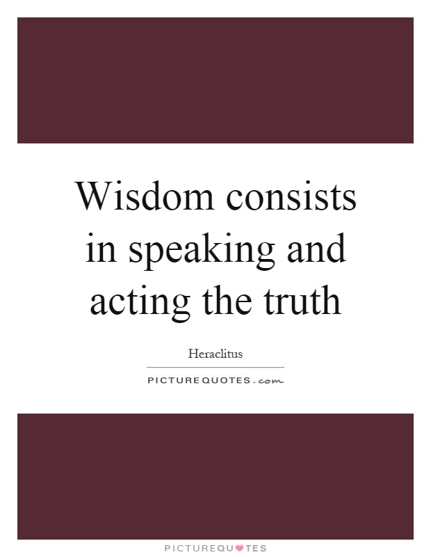 Wisdom consists in speaking and acting the truth Picture Quote #1