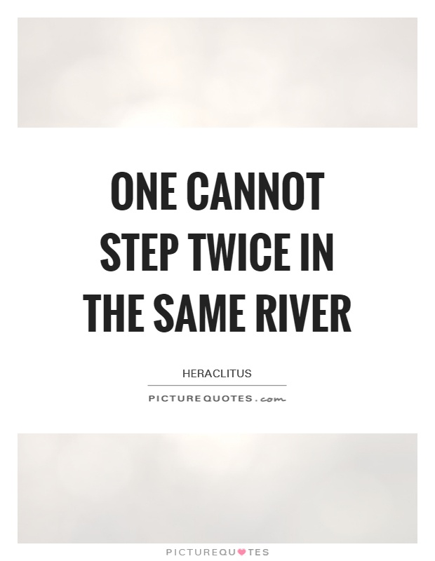 One cannot step twice in the same river Picture Quote #1