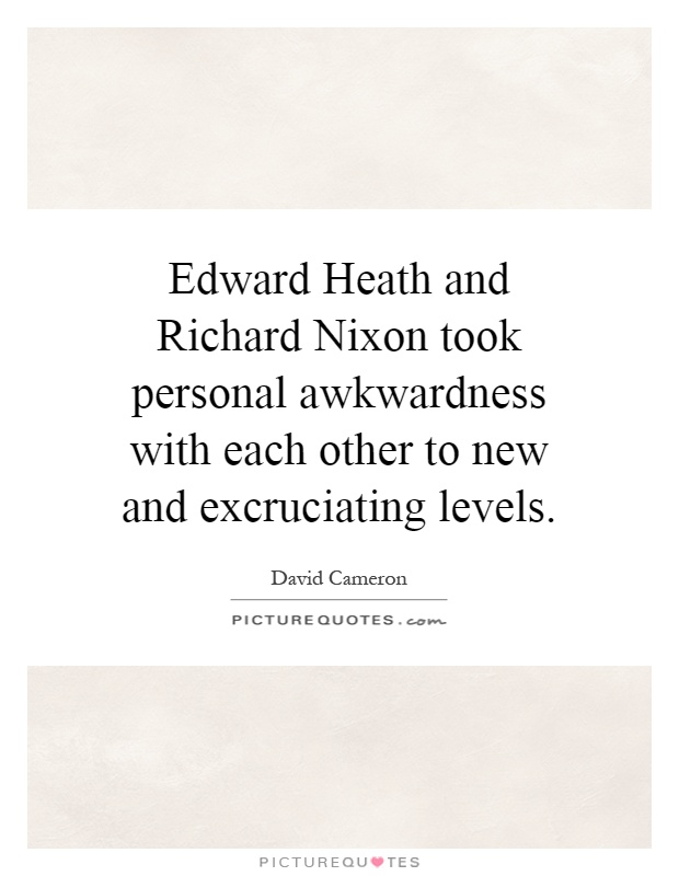Edward Heath and Richard Nixon took personal awkwardness with each other to new and excruciating levels Picture Quote #1