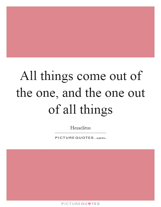 All things come out of the one, and the one out of all things Picture Quote #1