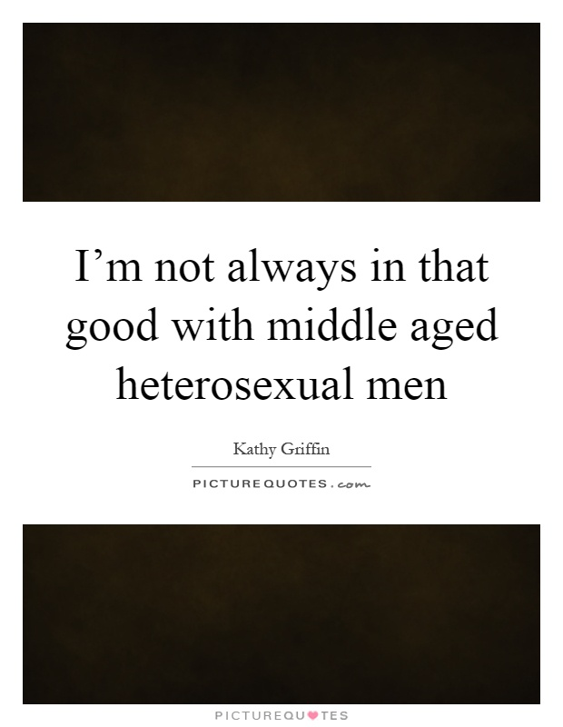 I'm not always in that good with middle aged heterosexual men Picture Quote #1