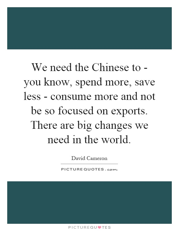 We need the Chinese to - you know, spend more, save less - consume more and not be so focused on exports. There are big changes we need in the world Picture Quote #1