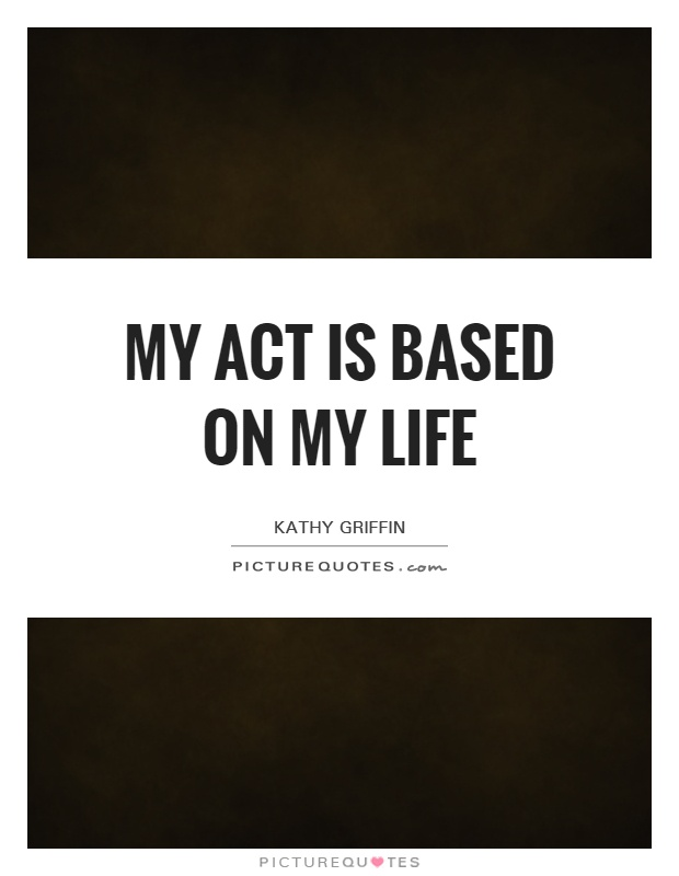 My act is based on my life Picture Quote #1