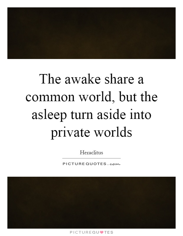 The awake share a common world, but the asleep turn aside into private worlds Picture Quote #1