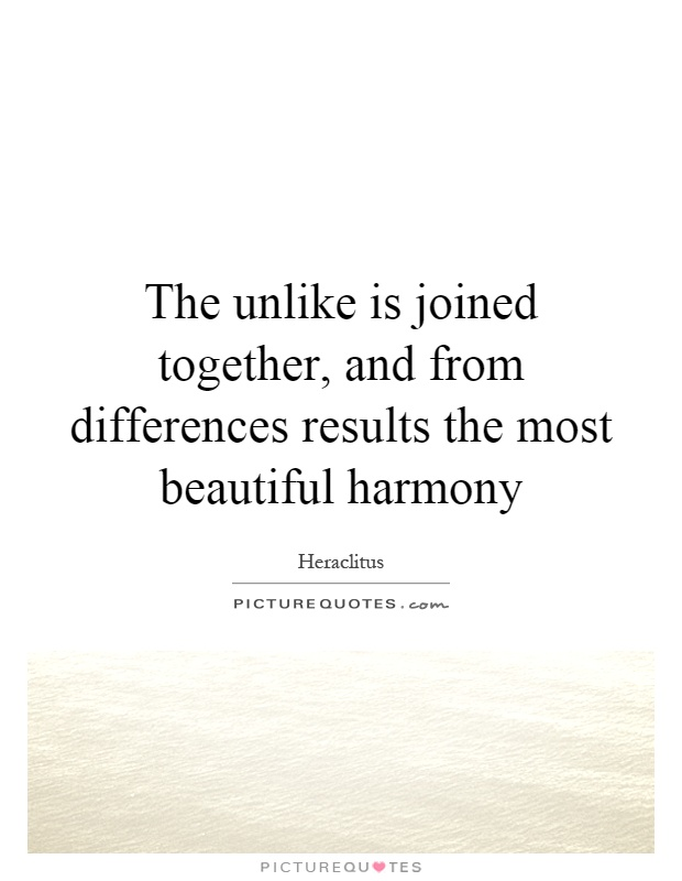 The unlike is joined together, and from differences results the most beautiful harmony Picture Quote #1