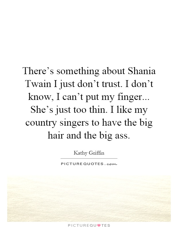 There's something about Shania Twain I just don't trust. I don't know, I can't put my finger... She's just too thin. I like my country singers to have the big hair and the big ass Picture Quote #1