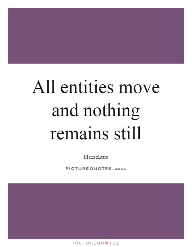 All entities move and nothing remains still Picture Quote #1