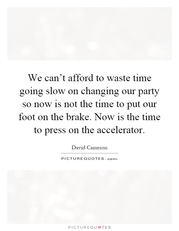 We can't afford to waste time going slow on changing our party so now is not the time to put our foot on the brake. Now is the time to press on the accelerator Picture Quote #1