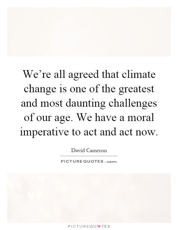 We're all agreed that climate change is one of the greatest and most daunting challenges of our age. We have a moral imperative to act and act now Picture Quote #1