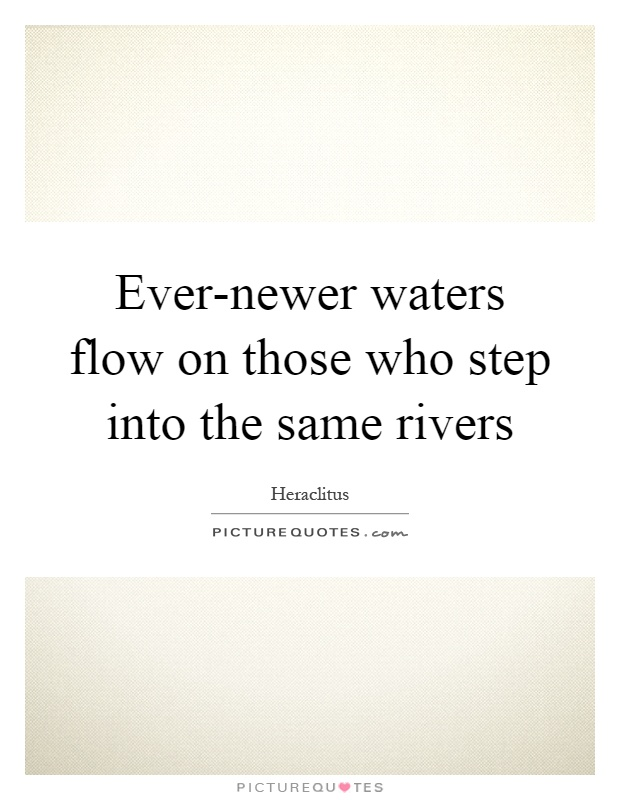 Ever-newer waters flow on those who step into the same rivers Picture Quote #1
