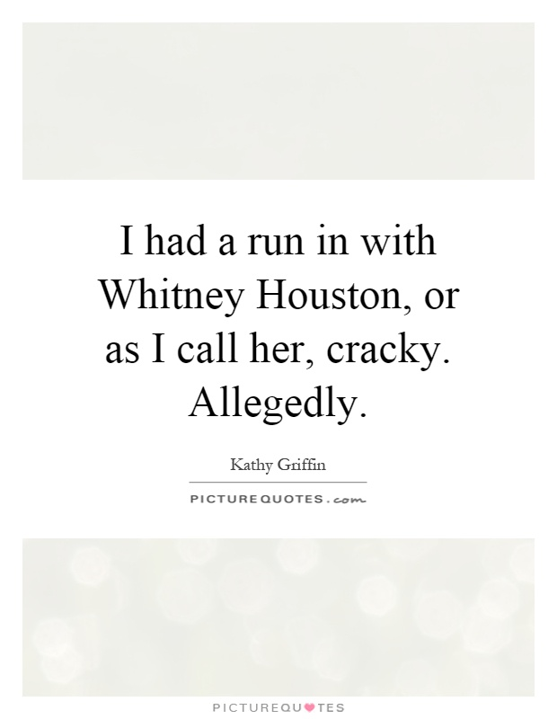 I had a run in with Whitney Houston, or as I call her, cracky. Allegedly Picture Quote #1