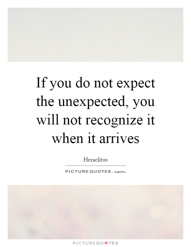 If you do not expect the unexpected, you will not recognize it when it arrives Picture Quote #1