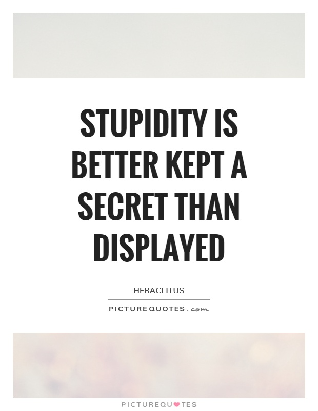 Stupidity is better kept a secret than displayed Picture Quote #1