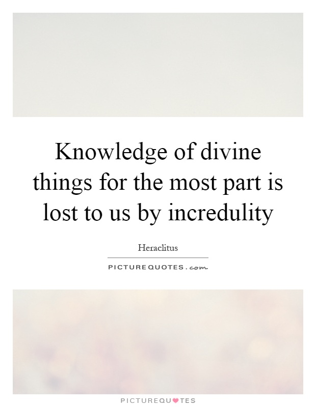 Knowledge of divine things for the most part is lost to us by incredulity Picture Quote #1