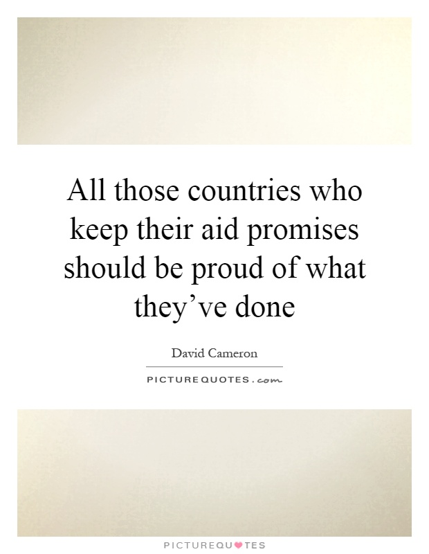 All those countries who keep their aid promises should be proud of what they've done Picture Quote #1