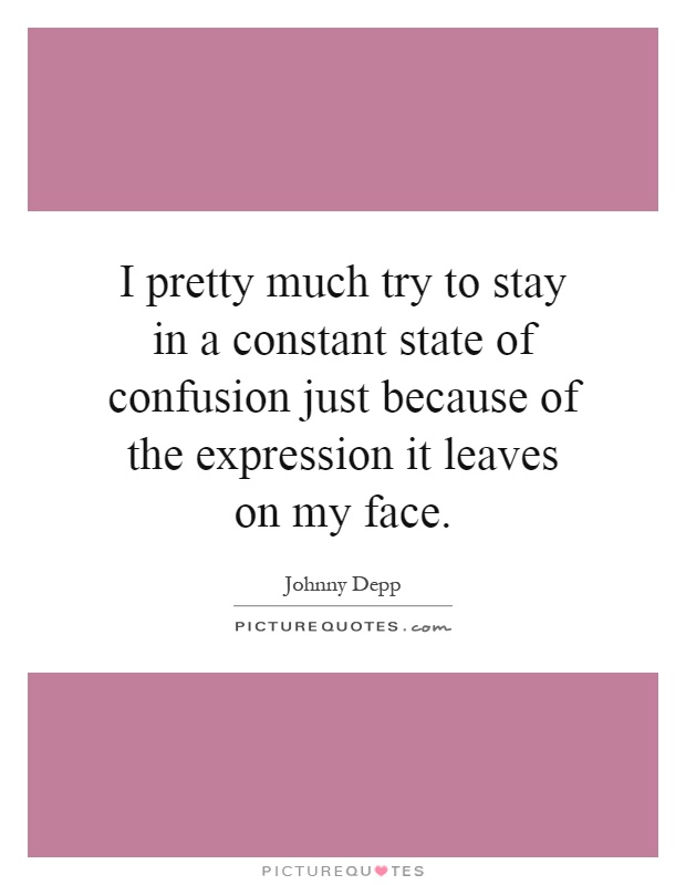 I pretty much try to stay in a constant state of confusion just because of the expression it leaves on my face Picture Quote #1