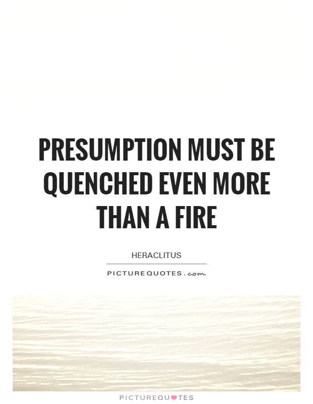 Presumption must be quenched even more than a fire Picture Quote #1