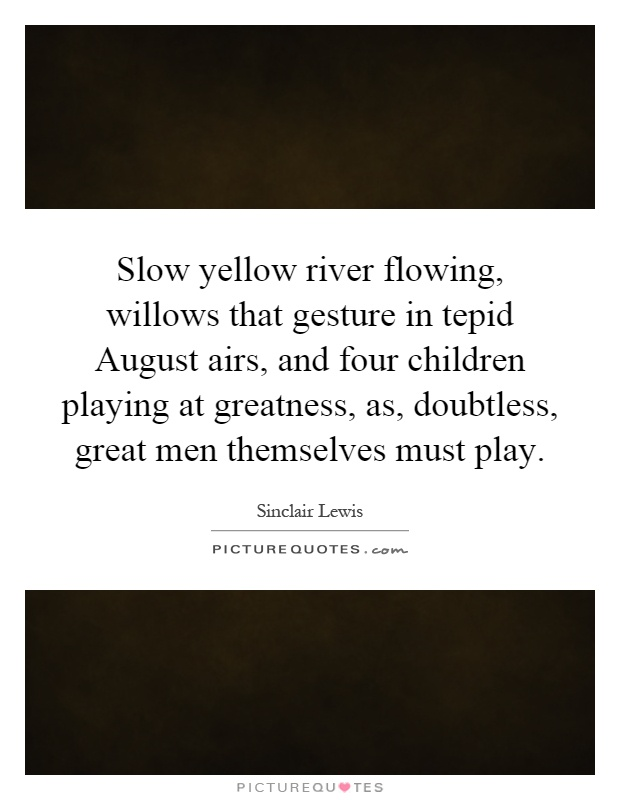 Slow yellow river flowing, willows that gesture in tepid August airs, and four children playing at greatness, as, doubtless, great men themselves must play Picture Quote #1