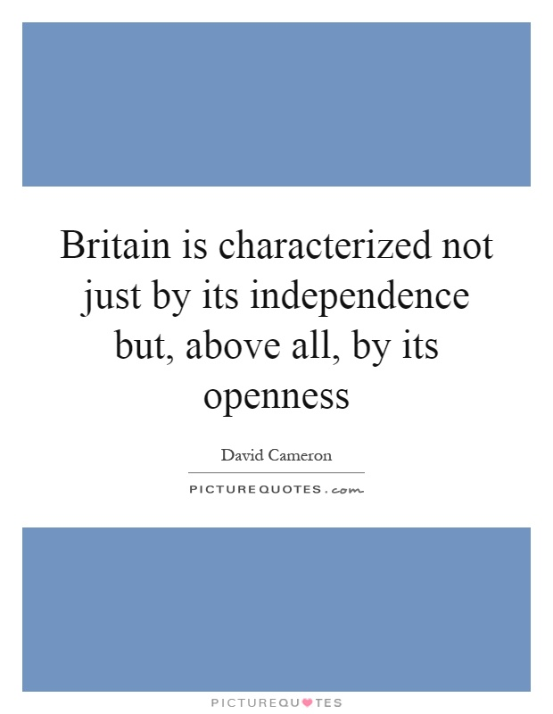Britain is characterized not just by its independence but, above all, by its openness Picture Quote #1