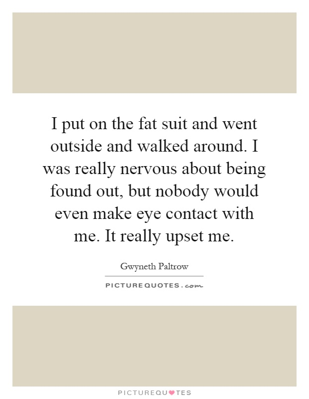 I put on the fat suit and went outside and walked around. I was really nervous about being found out, but nobody would even make eye contact with me. It really upset me Picture Quote #1
