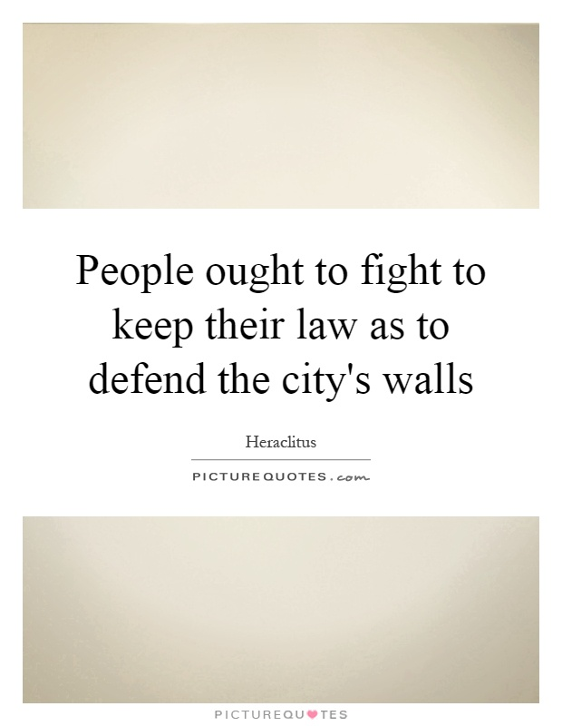 People ought to fight to keep their law as to defend the city's walls Picture Quote #1