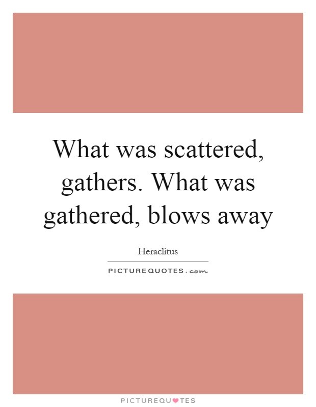 What was scattered, gathers. What was gathered, blows away Picture Quote #1
