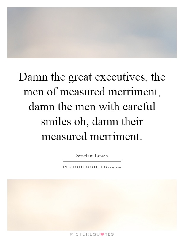 Damn the great executives, the men of measured merriment, damn the men with careful smiles oh, damn their measured merriment Picture Quote #1