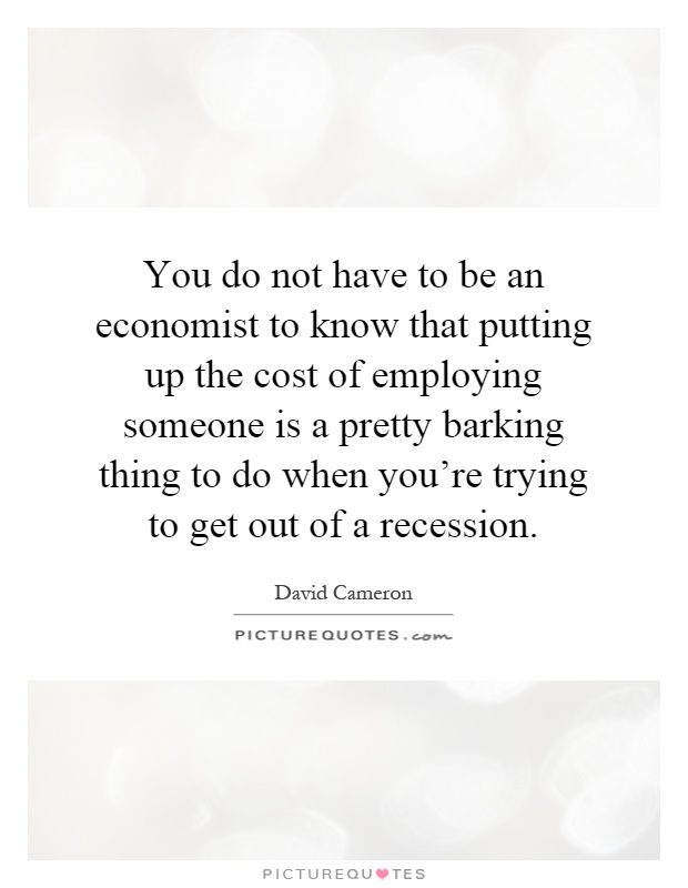 You do not have to be an economist to know that putting up the cost of employing someone is a pretty barking thing to do when you're trying to get out of a recession Picture Quote #1