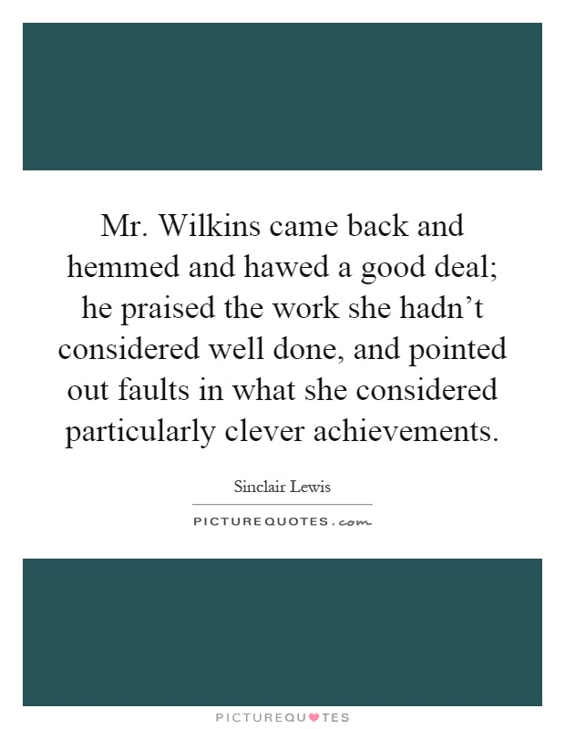 Mr. Wilkins came back and hemmed and hawed a good deal; he praised the work she hadn't considered well done, and pointed out faults in what she considered particularly clever achievements Picture Quote #1
